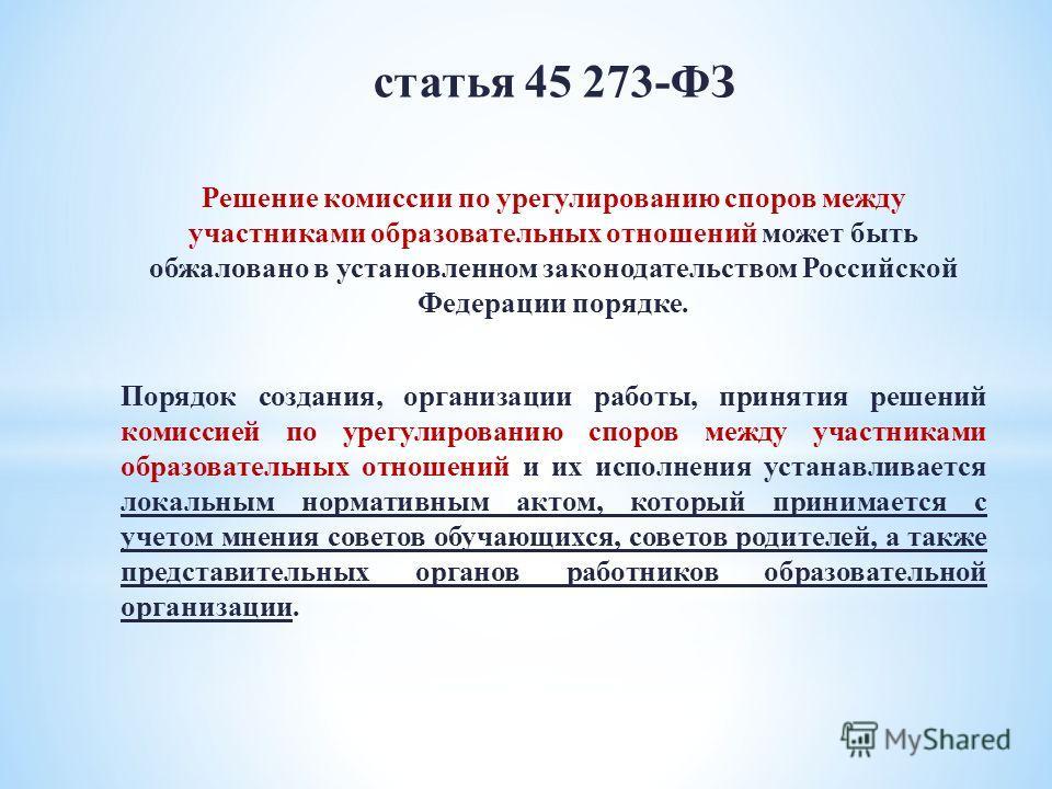 статья 45 273-ФЗ Решение комиссии по урегулированию споров между участниками образовательных отношений может быть обжаловано в установленном законодательством Российской Федерации порядке. Порядок создания, организации работы, принятия решений комисс