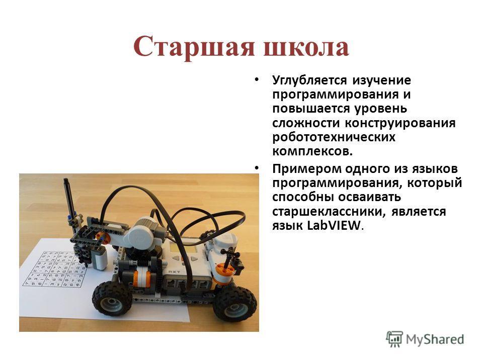 Старшая школа Углубляется изучение программирования и повышается уровень сложности конструирования робототехнических комплексов. Примером одного из языков программирования, который способны осваивать старшеклассники, является язык LabVIEW.