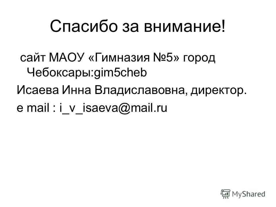 Спасибо за внимание! cайт МАОУ «Гимназия 5» город Чебоксары:gim5cheb Исаева Инна Владиславовна, директор. e mail : i_v_isaeva@mail.ru