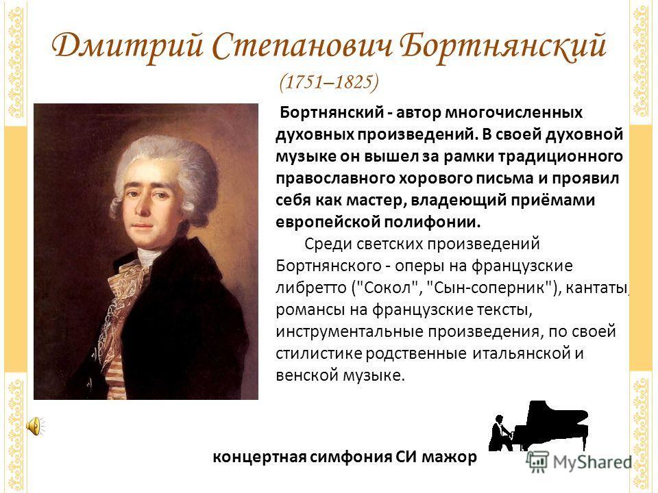 Дмитрий Степанович Бортнянский (1751–1825) концертная симфония СИ мажор Бортнянский - автор многочисленных духовных произведений. В своей духовной музыке он вышел за рамки традиционного православного хорового письма и проявил себя как мастер, владеющ