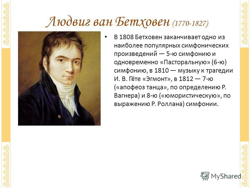 В 1808 Бетховен заканчивает одно из наиболее популярных симфонических произведений 5-ю симфонию и одновременно «Пасторальную» (6-ю) симфонию, в 1810 музыку к трагедии И. В. Гёте «Эгмонт», в 1812 7-ю («апофеоз танца», по определению Р. Вагнера) и 8-ю
