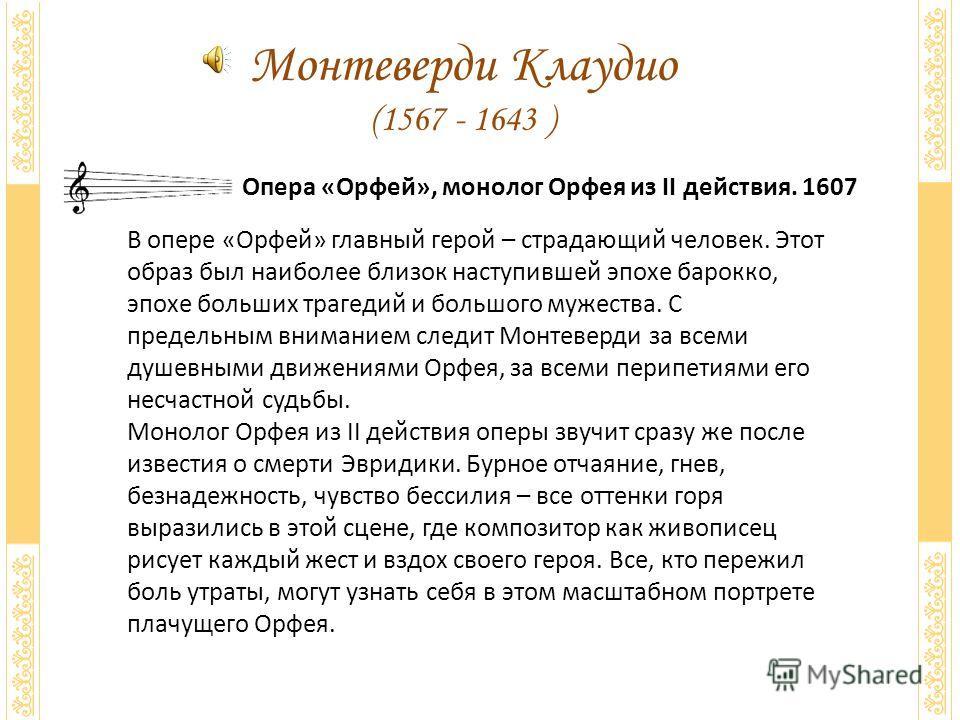 Монтеверди Клаудио (1567 - 1643 ) Опера «Орфей», монолог Орфея из II действия. 1607 В опере «Орфей» главный герой – страдающий человек. Этот образ был наиболее близок наступившей эпохе барокко, эпохе больших трагедий и большого мужества. С предельным