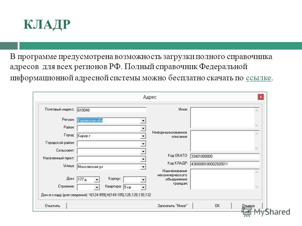 КЛАДР В программе предусмотрена возможность загрузки полного справочника адресов для всех регионов РФ. Полный справочник Федеральной информационной адресной системы можно бесплатно скачать по ссылке. ссылке