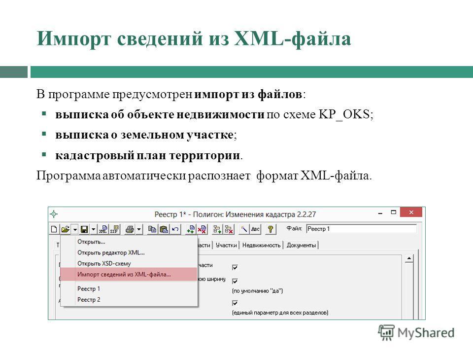 Импорт сведений из XML-файла В программе предусмотрен импорт из файлов: выписка об объекте недвижимости по схеме KP_OKS; выписка о земельном участке; кадастровый план территории. Программа автоматически распознает формат XML-файла.