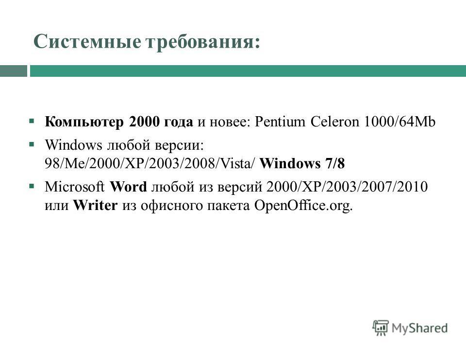 Системные требования: Компьютер 2000 года и новее: Pentium Celeron 1000/64Mb Windows любой версии: 98/Me/2000/XP/2003/2008/Vista/ Windows 7/8 Microsoft Word любой из версий 2000/XP/2003/2007/2010 или Writer из офисного пакета OpenOffice.org.