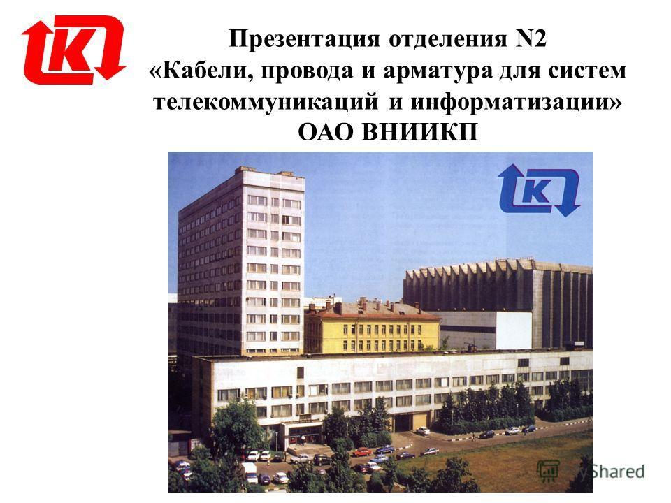 Презентация отделения N2 «Кабели, провода и арматура для систем телекоммуникаций и информатизации» ОАО ВНИИКП