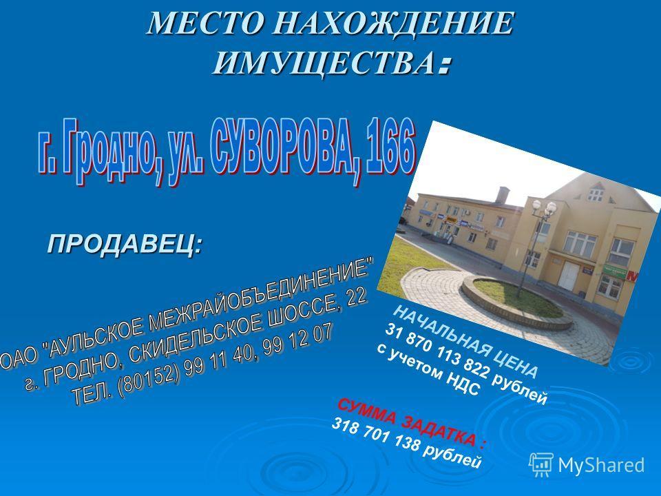 МЕСТО НАХОЖДЕНИЕ ИМУЩЕСТВА: ПРОДАВЕЦ: НАЧАЛЬНАЯ ЦЕНА 31 870 113 822 рублей с учетом НДС СУММА ЗАДАТКА : 318 701 138 рублей