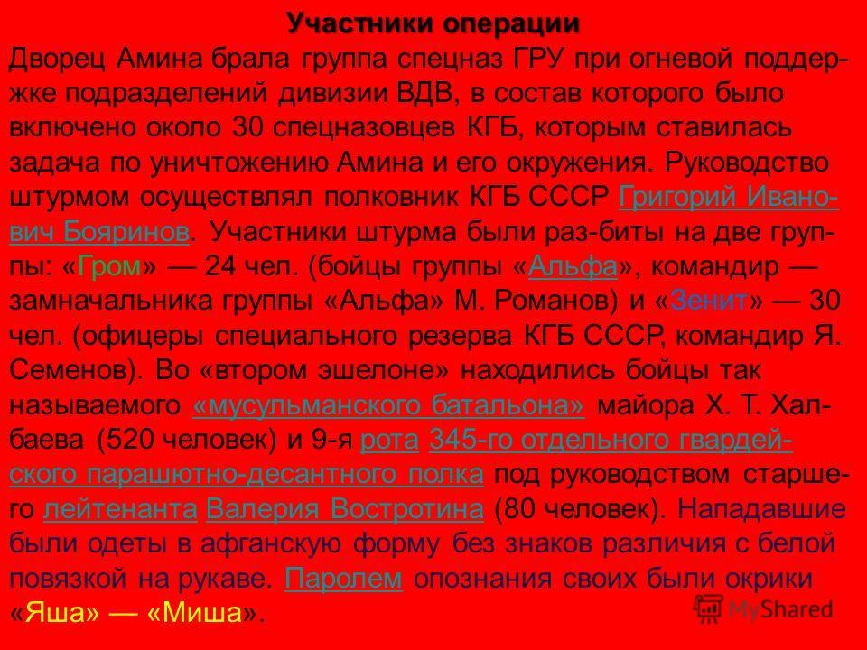 Участники операции Дворец Амина брала группа спецназ ГРУ при огневой поддер- жке подразделений дивизии ВДВ, в состав которого было включено около 30 спецназовцев КГБ, которым ставилась задача по уничтожению Амина и его окружения. Руководство штурмом