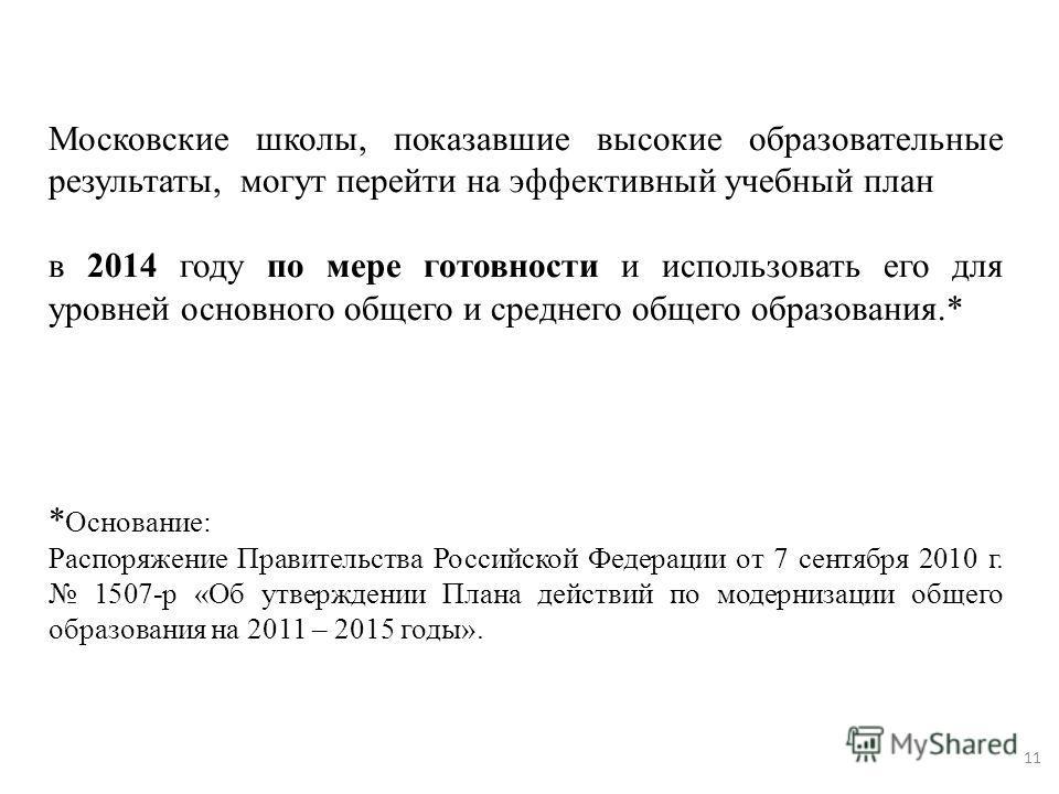 11 Московские школы, показавшие высокие образовательные результаты, могут перейти на эффективный учебный план в 2014 году по мере готовности и использовать его для уровней основного общего и среднего общего образования.* * Основание: Распоряжение Пра