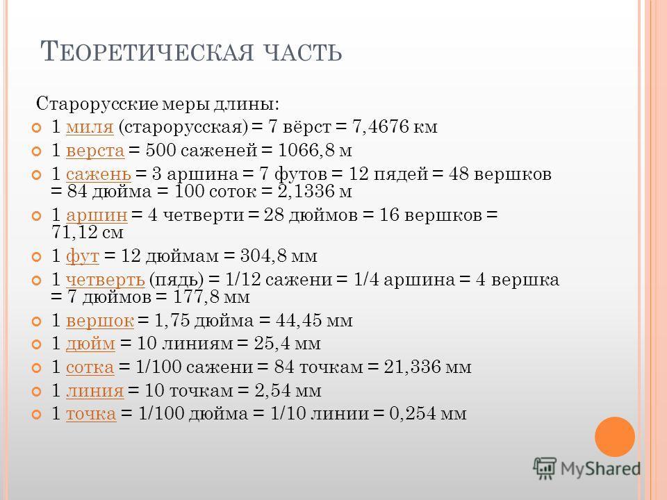 Т ЕОРЕТИЧЕСКАЯ ЧАСТЬ Старорусские меры длины: 1 миля (старорусская) = 7 вёрст = 7,4676 кммиля 1 верста = 500 саженей = 1066,8 мверста 1 сажень = 3 аршина = 7 футов = 12 пядей = 48 вершков = 84 дюйма = 100 соток = 2,1336 мсажень 1 аршин = 4 четверти =