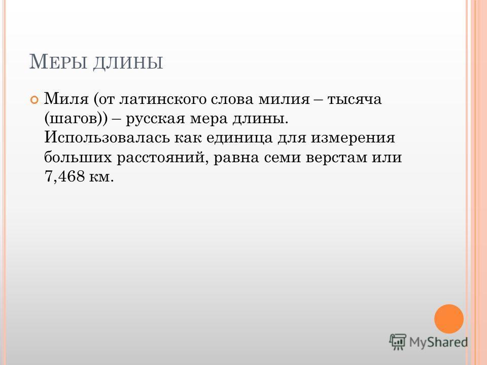 М ЕРЫ ДЛИНЫ Миля (от латинского слова милия – тысяча (шагов)) – русская мера длины. Использовалась как единица для измерения больших расстояний, равна семи верстам или 7,468 км.