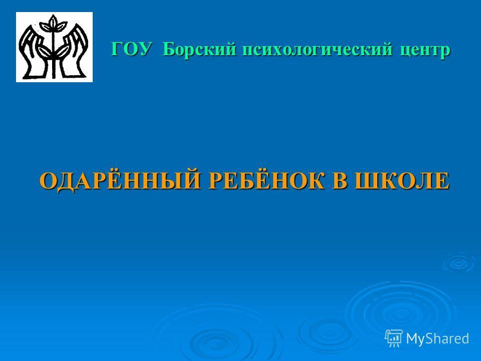 ГОУ Борский психологический центр ОДАРЁННЫЙ РЕБЁНОК В ШКОЛЕ