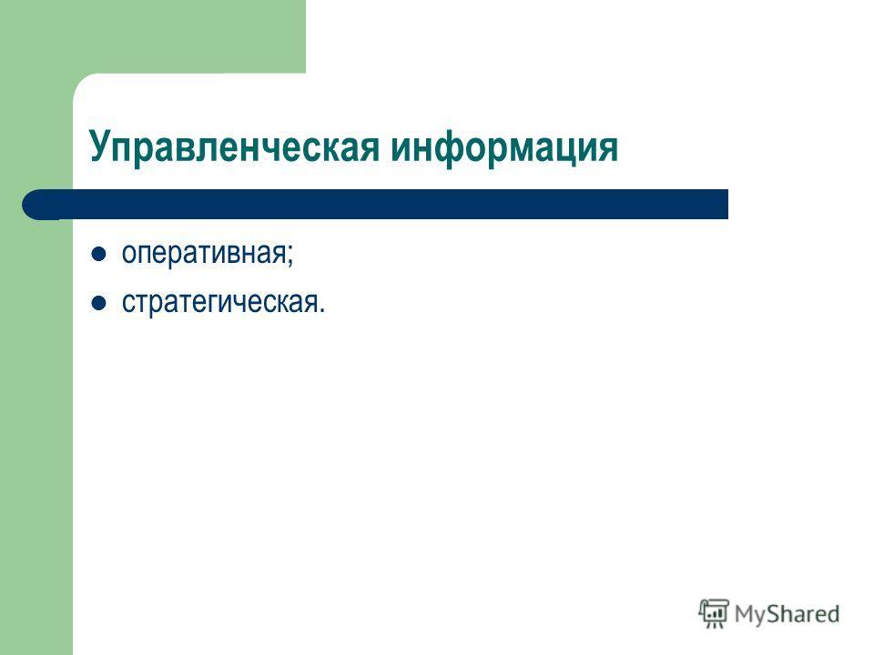 Управленческая информация оперативная; стратегическая.