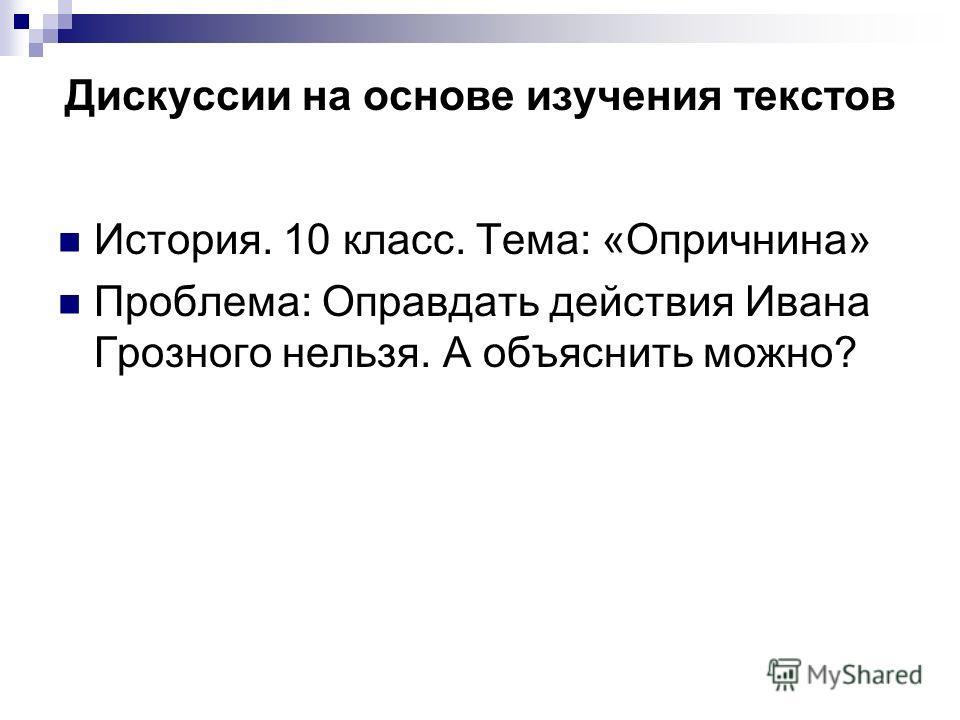 Дискуссии на основе изучения текстов История. 10 класс. Тема: «Опричнина» Проблема: Оправдать действия Ивана Грозного нельзя. А объяснить можно?