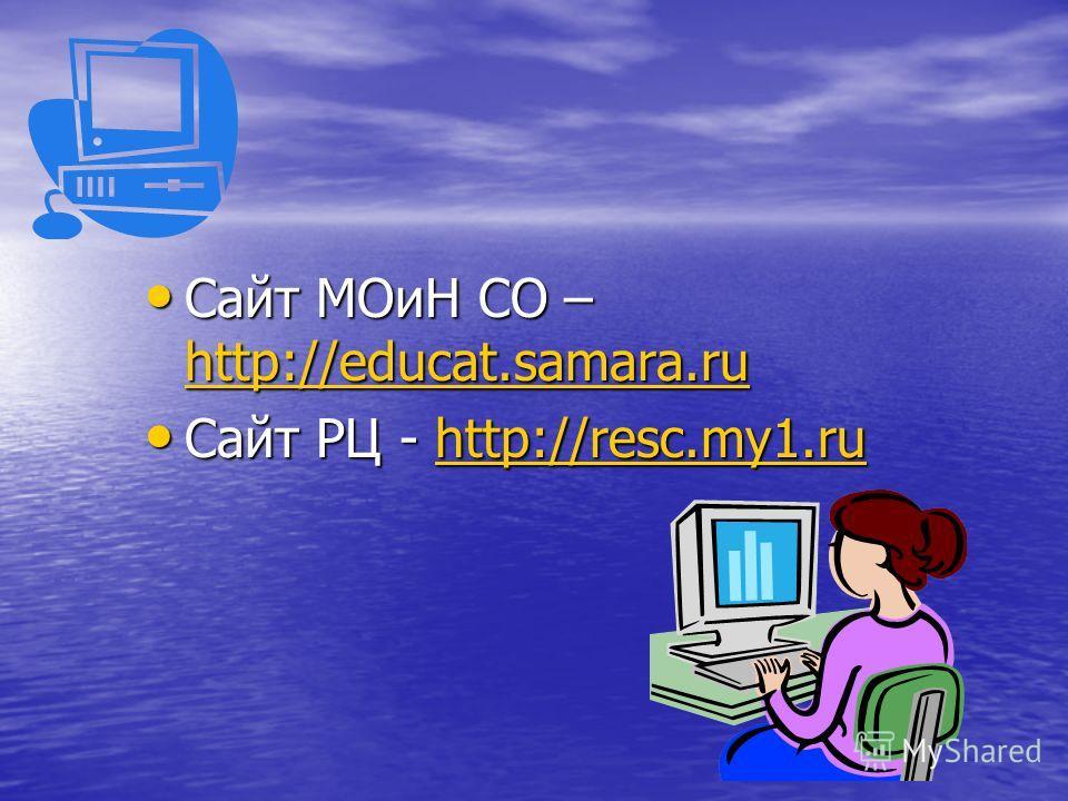 Сайт МОиН СО – http://educat.samara.ru Сайт МОиН СО – http://educat.samara.ru http://educat.samara.ru Сайт РЦ - http://resc.my1.ru Сайт РЦ - http://resc.my1.ruhttp://resc.my1.ru