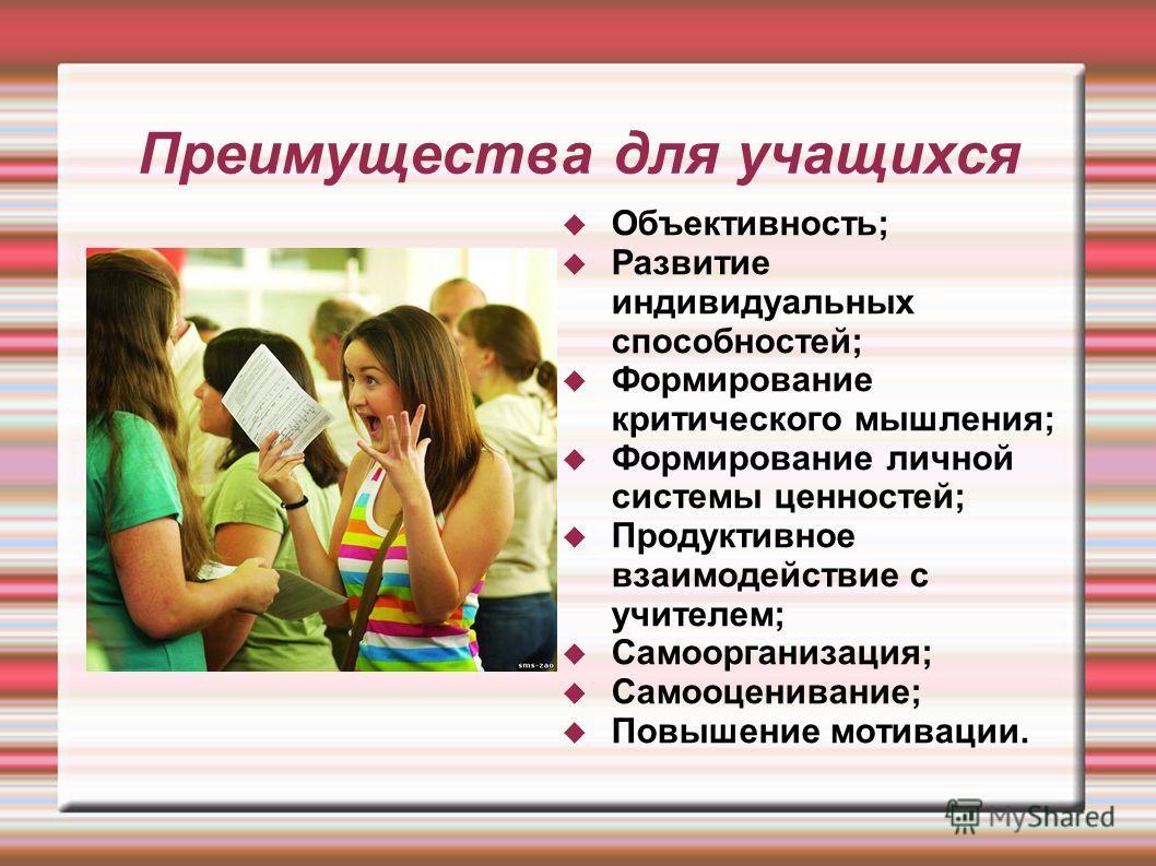 Преимущества для учащихся Объективность; Развитие индивидуальных способностей; Формирование критического мышления; Формирование личной системы ценностей; Продуктивное взаимодействие с учителем; Самоорганизация; Самооценивание; Повышение мотивации.
