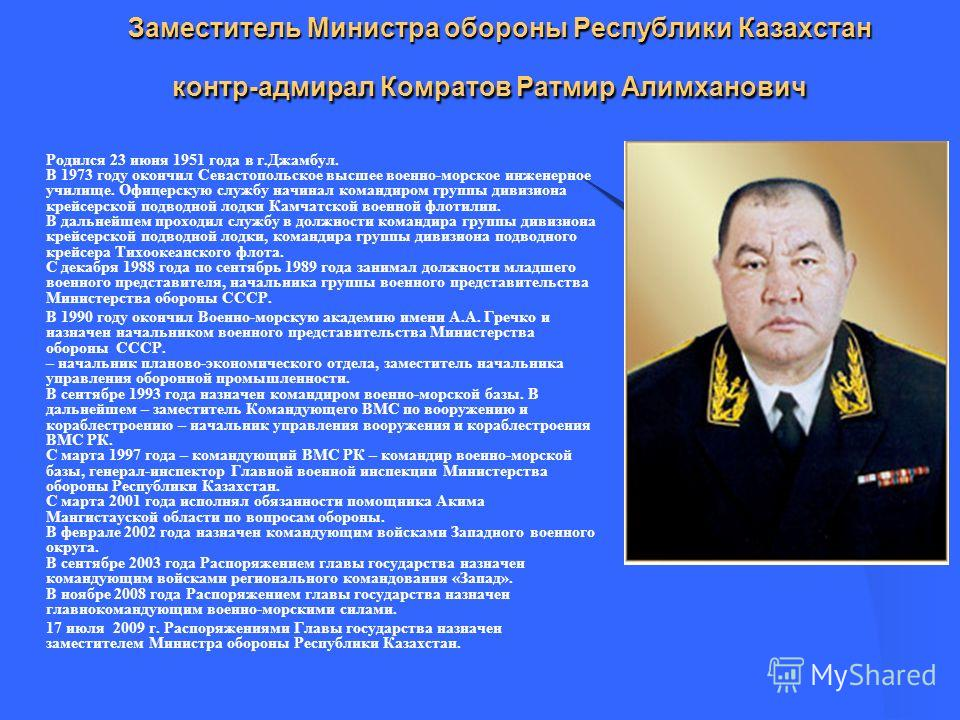 Заместитель Министра обороны Республики Казахстан контр-адмирал Комратов Ратмир Алимханович Заместитель Министра обороны Республики Казахстан контр-адмирал Комратов Ратмир Алимханович Родился 23 июня 1951 года в г.Джамбул. В 1973 году окончил Севасто