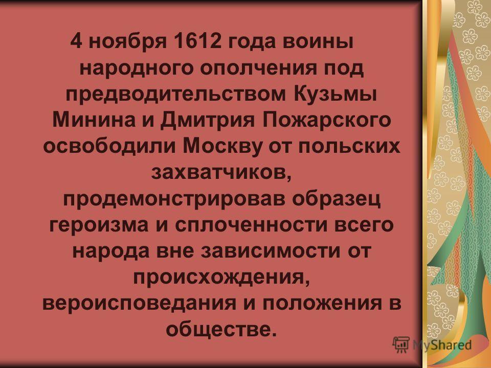 4 ноября 1612 года воины народного ополчения под предводительством Кузьмы Минина и Дмитрия Пожарского освободили Москву от польских захватчиков, продемонстрировав образец героизма и сплоченности всего народа вне зависимости от происхождения, вероиспо