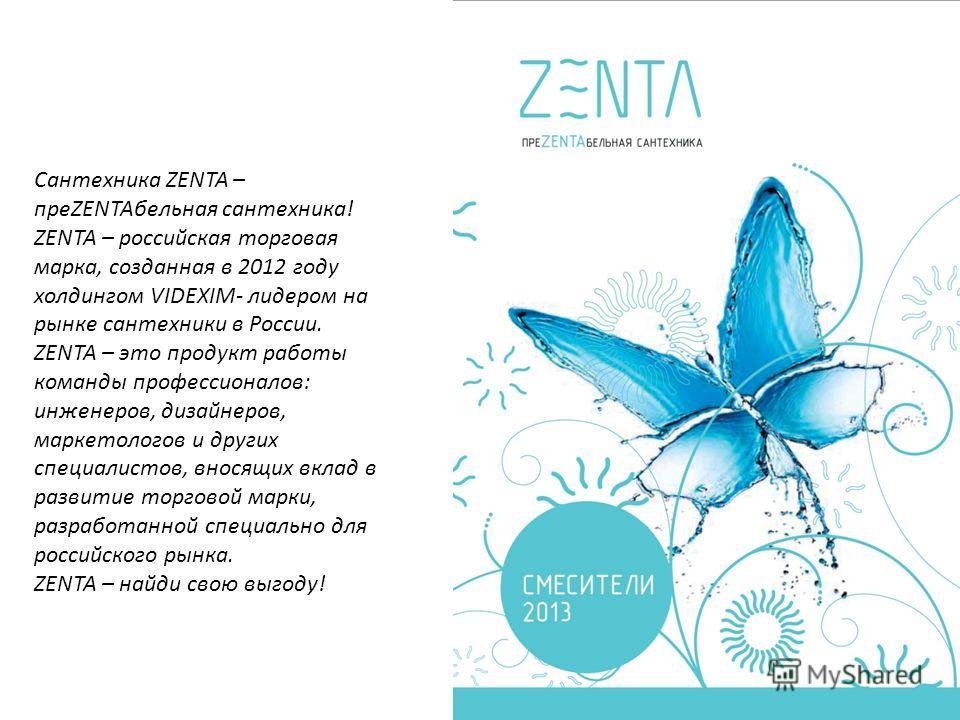 Сантехника ZENTA – преZENTAбельная сантехника! ZENTA – российская торговая марка, созданная в 2012 году холдингом VIDEXIM- лидером на рынке сантехники в России. ZENTA – это продукт работы команды профессионалов: инженеров, дизайнеров, маркетологов и