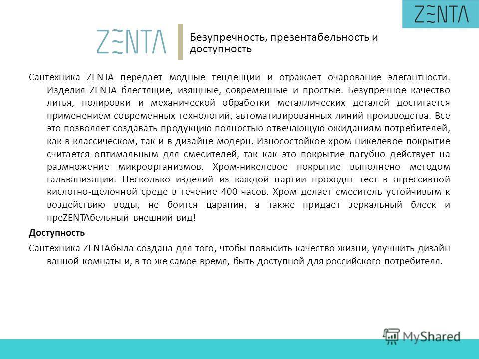 Сантехника ZENTA передает модные тенденции и отражает очарование элегантности. Изделия ZENTA блестящие, изящные, современные и простые. Безупречное качество литья, полировки и механической обработки металлических деталей достигается применением совре