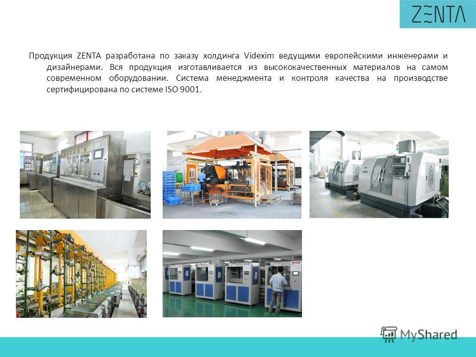 Продукция ZENTA разработана по заказу холдинга Videxim ведущими европейскими инженерами и дизайнерами. Вся продукция изготавливается из высококачественных материалов на самом современном оборудовании. Система менеджмента и контроля качества на произв