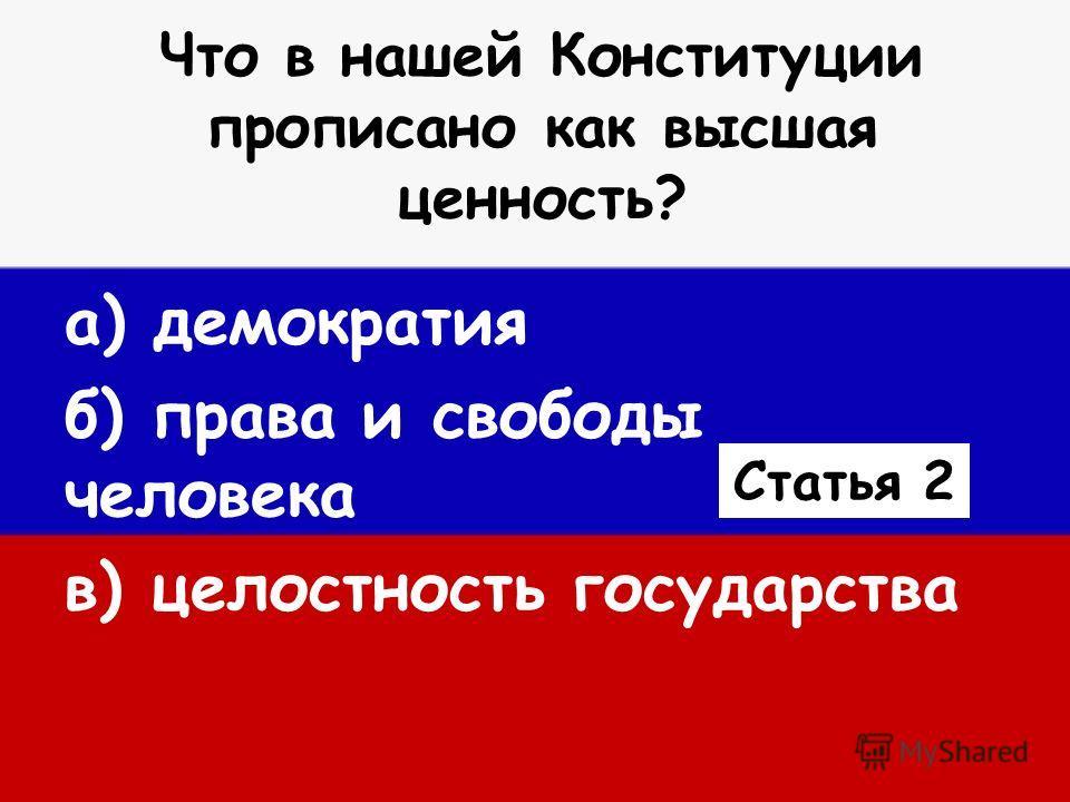 Что в нашей Конституции прописано как высшая ценность? а) демократия б) права и свободы человека в) целостность государства Статья 2
