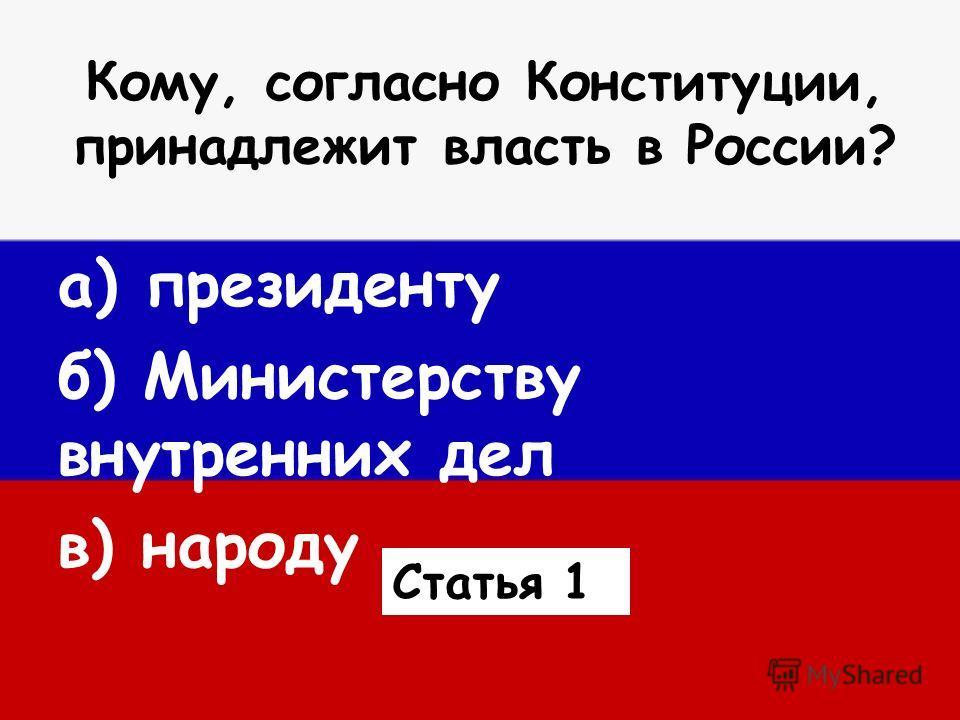 Кому, согласно Конституции, принадлежит власть в России? а) президенту б) Министерству внутренних дел в) народу Статья 1