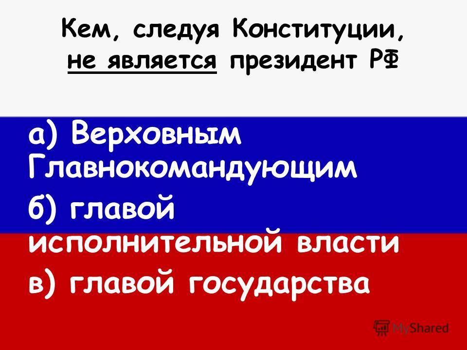Кем, следуя Конституции, не является президент РФ а) Верховным Главнокомандующим б) главой исполнительной власти в) главой государства