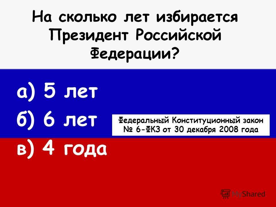 На сколько лет избирается Президент Российской Федерации? а) 5 лет б) 6 лет в) 4 года Федеральный Конституционный закон 6-ФКЗ от 30 декабря 2008 года