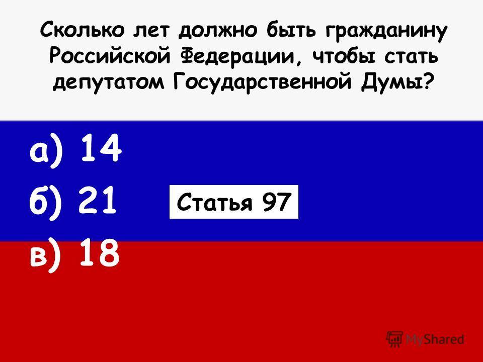 Сколько лет должно быть гражданину Российской Федерации, чтобы стать депутатом Государственной Думы? а) 14 б) 21 в) 18 Статья 97