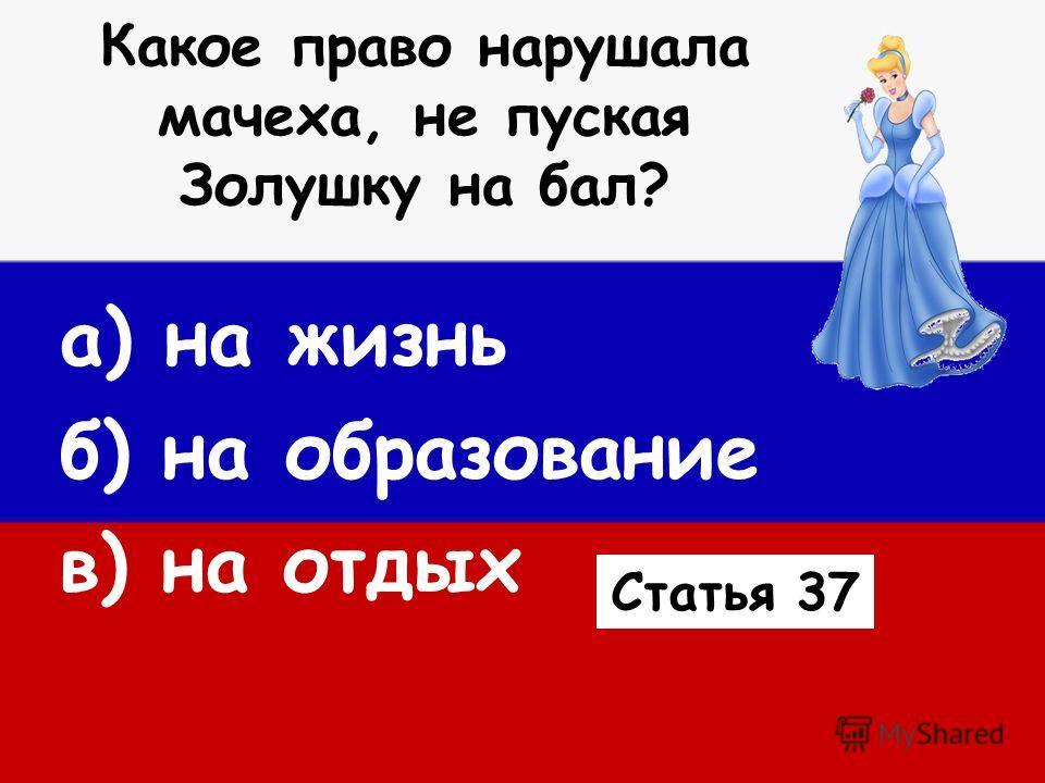 Какое право нарушала мачеха, не пуская Золушку на бал? а) на жизнь б) на образование в) на отдых Статья 37