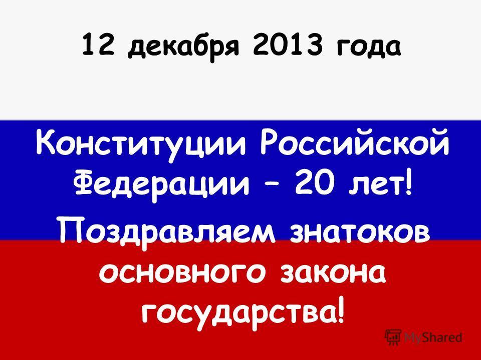 12 декабря 2013 года Конституции Российской Федерации – 20 лет! Поздравляем знатоков основного закона государства!