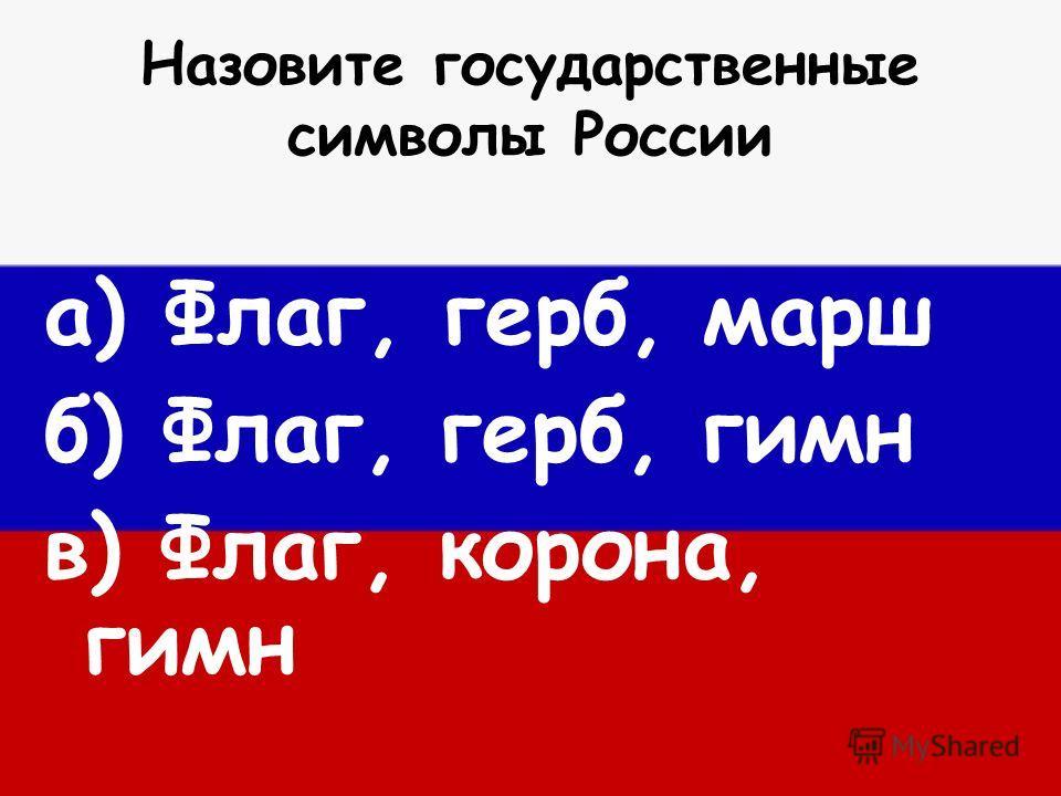Назовите государственные символы России а) Флаг, герб, марш б) Флаг, герб, гимн в) Флаг, корона, гимн