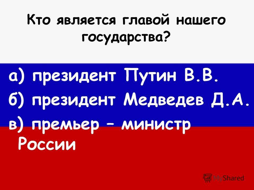Кто является главой нашего государства? а) президент Путин В.В. б) президент Медведев Д.А. в) премьер – министр России