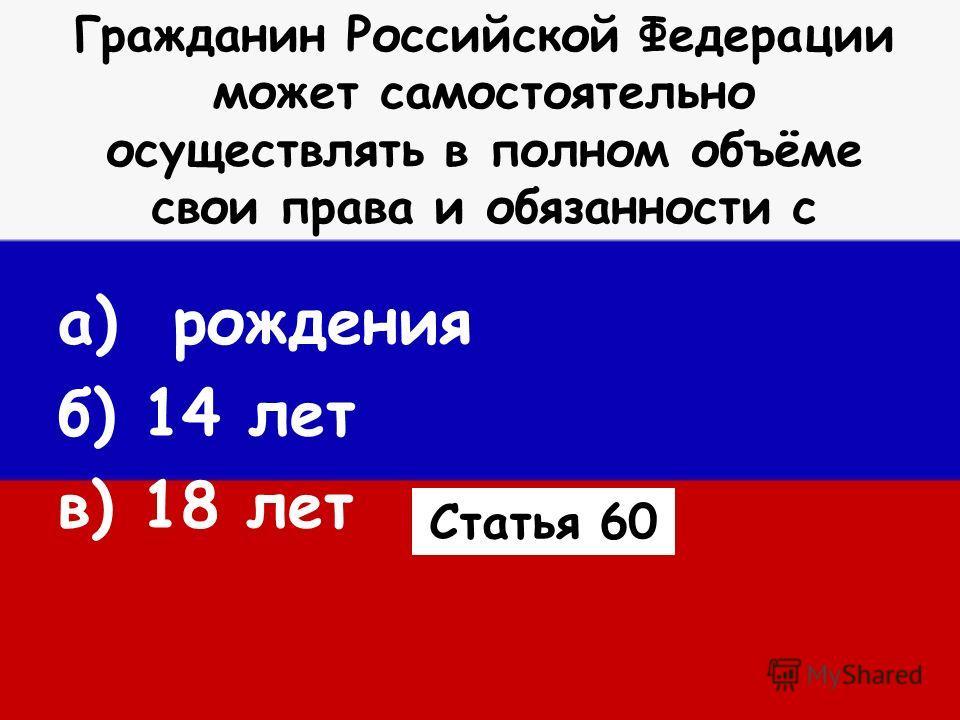 Гражданин Российской Федерации может самостоятельно осуществлять в полном объёме свои права и обязанности с а) рождения б) 14 лет в) 18 лет Статья 60