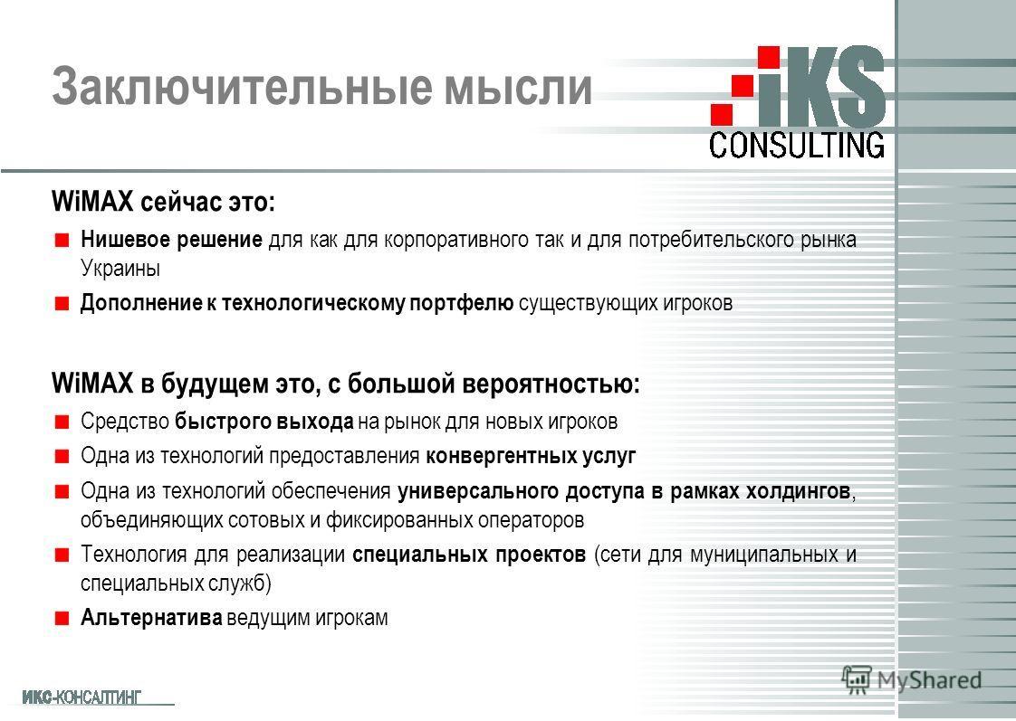 Заключительные мысли WiMAX сейчас это: Нишевое решение для как для корпоративного так и для потребительского рынка Украины Дополнение к технологическому портфелю существующих игроков WiMAX в будущем это, с большой вероятностью: Средство быстрого выхо