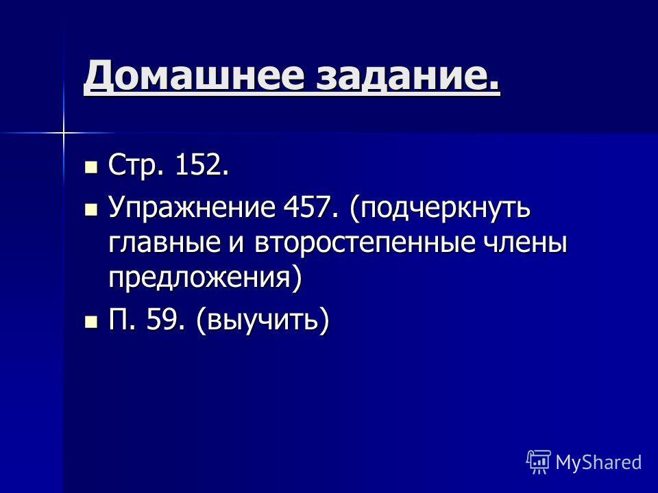 Домашнее задание. Стр. 152. Стр. 152. Упражнение 457. (подчеркнуть главные и второстепенные члены предложения) Упражнение 457. (подчеркнуть главные и второстепенные члены предложения) П. 59. (выучить) П. 59. (выучить)