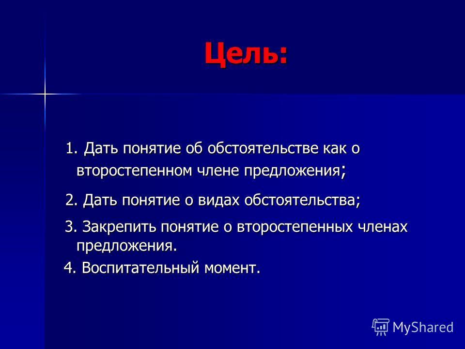 Цель: 1. Дать понятие об обстоятельстве как о второстепенном члене предложения ; 1. Дать понятие об обстоятельстве как о второстепенном члене предложения ; 2. Дать понятие о видах обстоятельства; 2. Дать понятие о видах обстоятельства; 3. Закрепить п