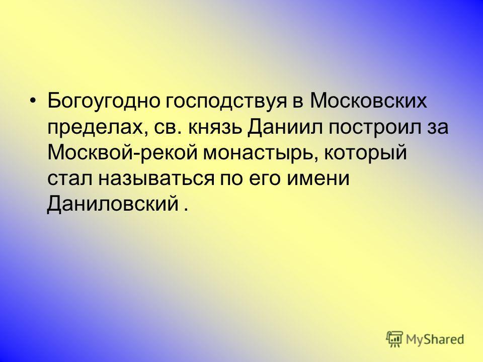 Богоугодно господствуя в Московских пределах, св. князь Даниил построил за Москвой-рекой монастырь, который стал называться по его имени Даниловский.