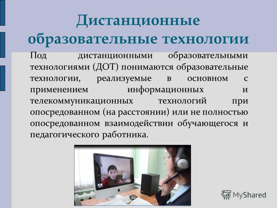 Дистанционные образовательные технологии Под дистанционными образовательными технологиями (ДОТ) понимаются образовательные технологии, реализуемые в основном с применением информационных и телекоммуникационных технологий при опосредованном (на рассто