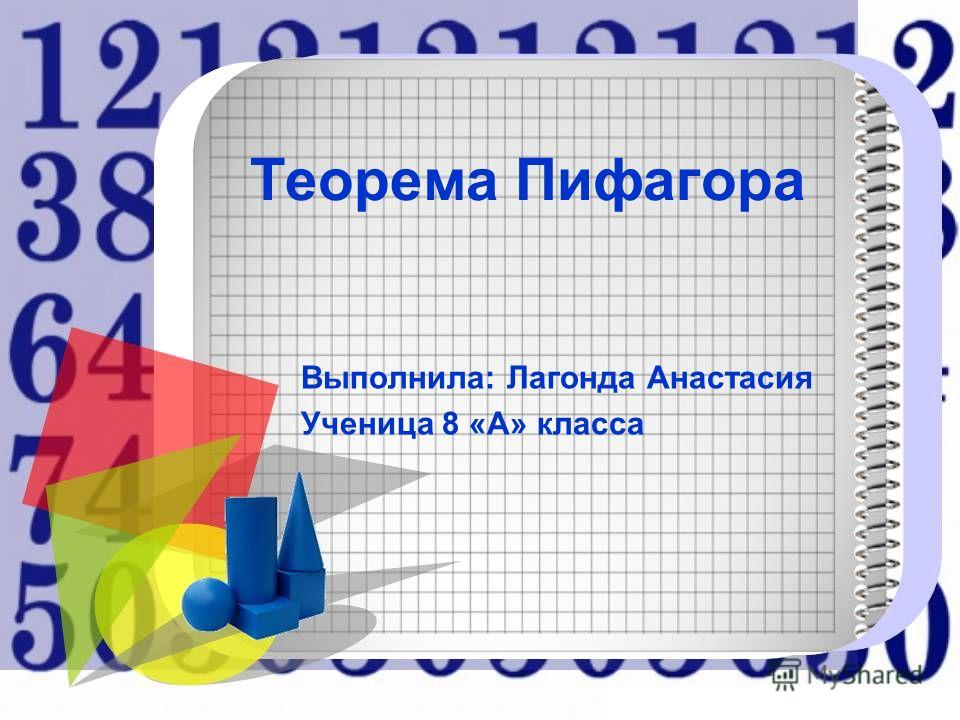 Теорема Пифагора Выполнила: Лагонда Анастасия Ученица 8 «А» класса