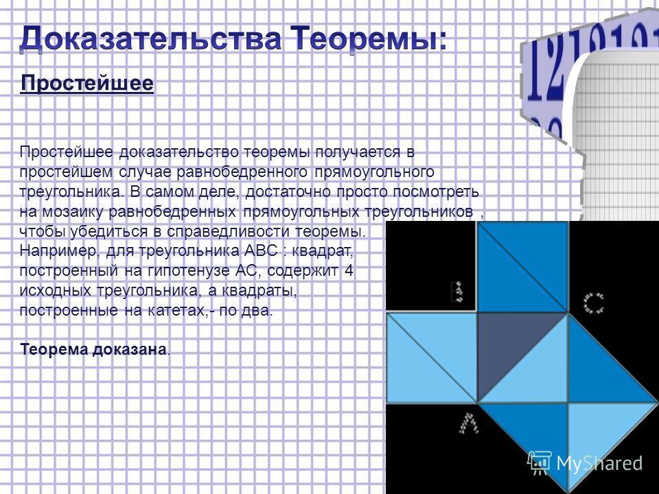 Простейшее Простейшее доказательство теоремы получается в простейшем случае равнобедренного прямоугольного треугольника. В самом деле, достаточно просто посмотреть на мозаику равнобедренных прямоугольных треугольников, чтобы убедиться в справедливост
