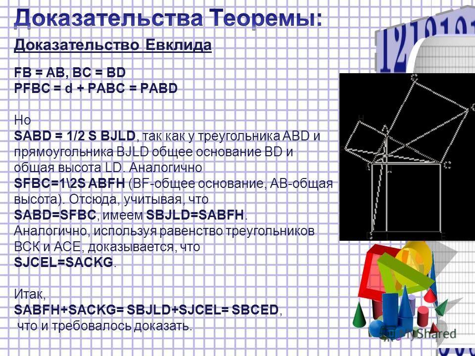 Доказательство Евклида FB = AB, BC = BD РFBC = d + РABC = РABD Но SABD = 1/2 S BJLD, так как у треугольника ABD и прямоугольника BJLD общее основание BD и общая высота LD. Аналогично SFBC=1\2S ABFH (BF-общее основание, АВ-общая высота). Отсюда, учиты