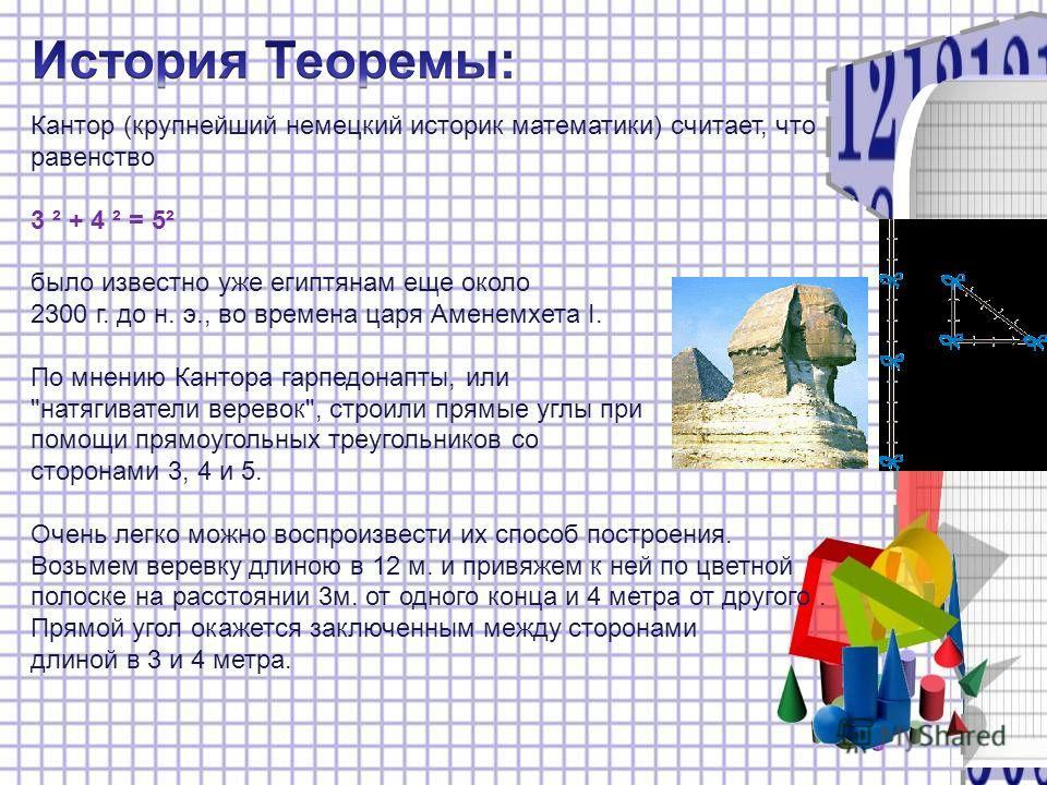 Кантор (крупнейший немецкий историк математики) считает, что равенство 3 ² + 4 ² = 5² было известно уже египтянам еще около 2300 г. до н. э., во времена царя Аменемхета I. По мнению Кантора гарпедонапты, или
