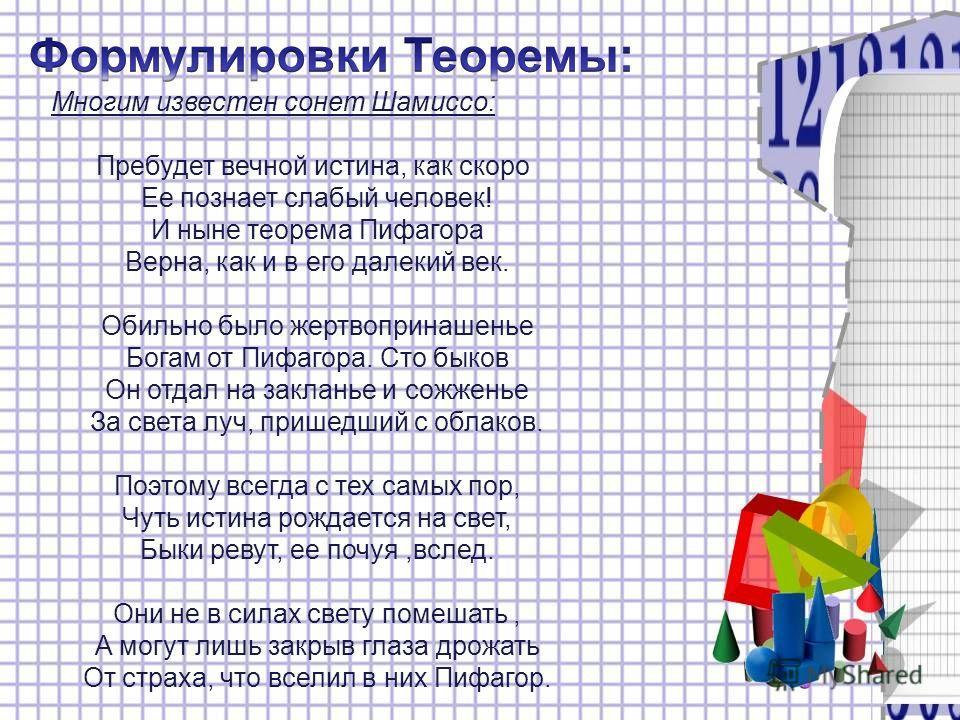 Многим известен сонет Шамиссо: Пребудет вечной истина, как скоро Ее познает слабый человек! И ныне теорема Пифагора Верна, как и в его далекий век. Обильно было жертвопринашенье Богам от Пифагора. Сто быков Он отдал на закланье и сожженье За света лу