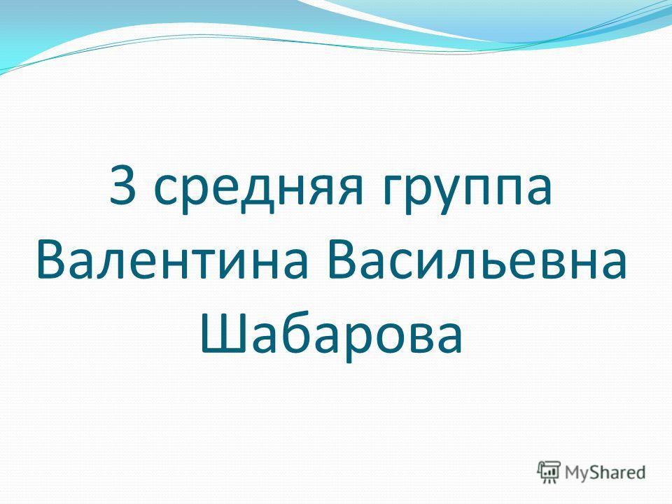3 средняя группа Валентина Васильевна Шабарова