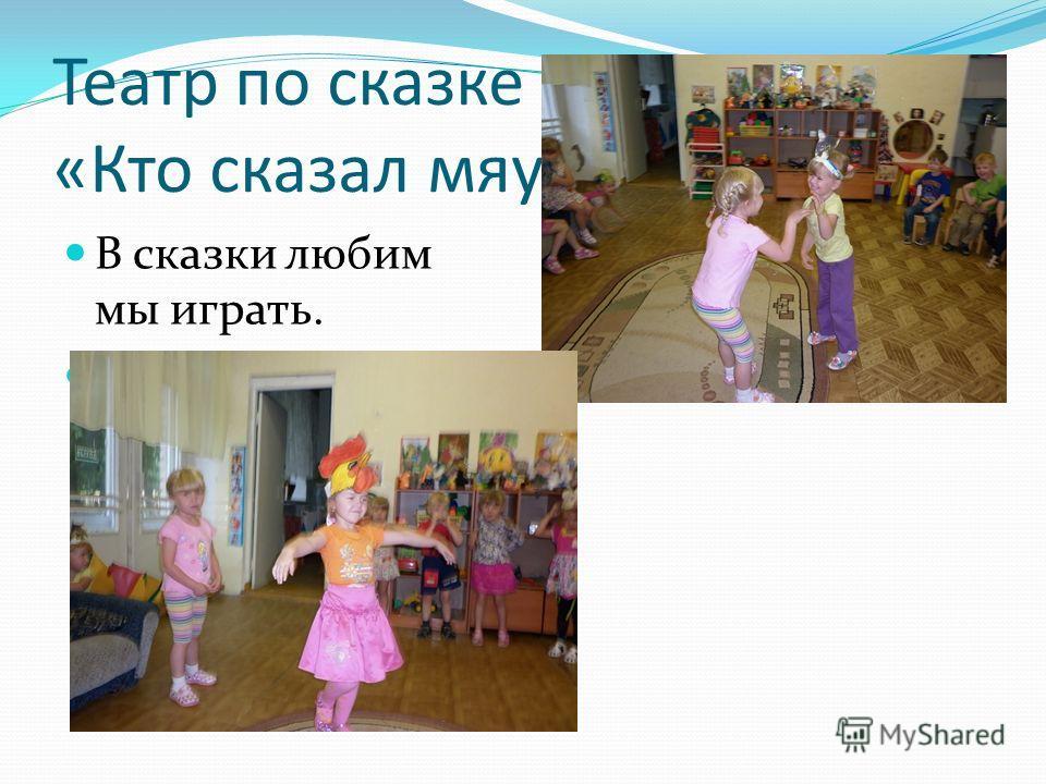 Театр по сказке В. Сутеева: «Кто сказал мяу?» В сказки любим мы играть. Артистами хотим мы стать.