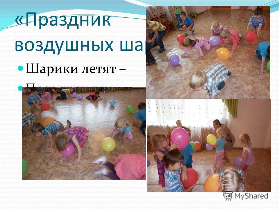 «Праздник воздушных шаров» Шарики летят – Праздник для ребят
