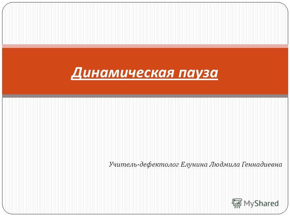 Динамическая пауза Учитель - дефектолог Елунина Людмила Геннадиевна