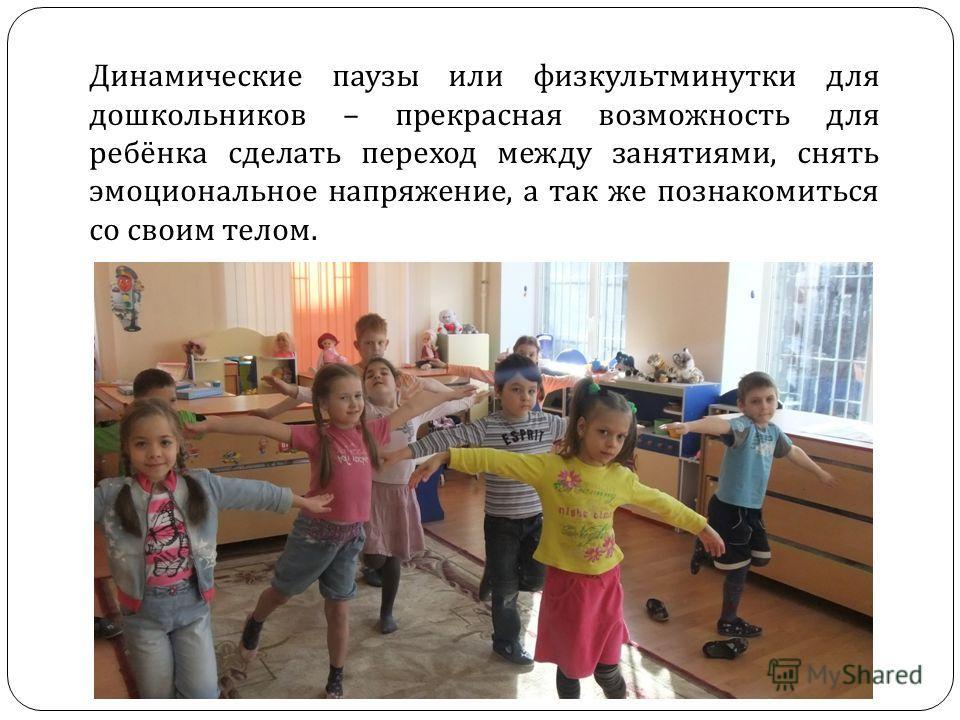 Динамические паузы или физкультминутки для дошкольников – прекрасная возможность для ребёнка сделать переход между занятиями, снять эмоциональное напряжение, а так же познакомиться со своим телом.